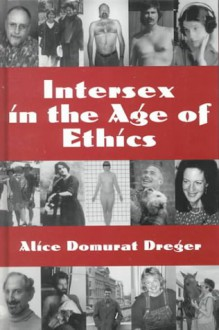 Intersex in the Age of Ethics - Alice Domurat Dreger