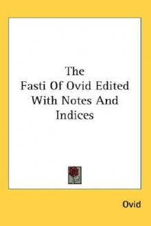 The Fasti of Ovid Edited with Notes and Indices - Ovid