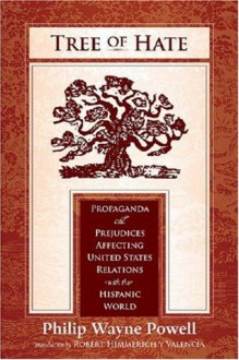 Tree of Hate: Propaganda and Prejudices Affecting United States Relations with the Hispanic World - Philip Wayne Powell