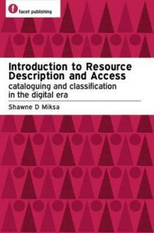 Introduction to Resource Description and Access: Cataloguing and Classification in the Digital Era - Shawne D. Miksa