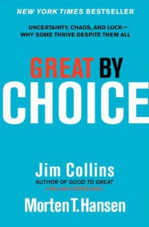 Great by Choice: Uncertainty, Chaos, and Luck--Why Some Thrive Despite Them All - James C. Collins, Jim Collins, Morten T. Hansen