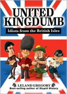 United Kingdumb: Idiots from the British Isles - Leland Gregory
