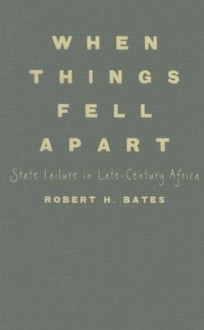 When Things Fell Apart: State Failure in Late-Century Africa - Robert H. Bates