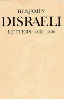 Benjamin Disraeli Letters, Volume Six: 1852-1856 - Benjamin Disraeli, M.G. Wiebe