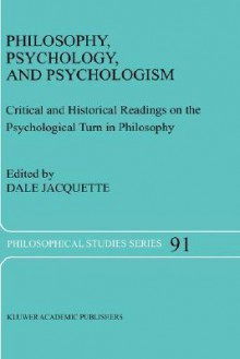 Philosophy, Psychology, and Psychologism: Critical and Historical Readings on the Psychological Turn in Philosophy (Philosophical Studies Series) - Dale Jacquette
