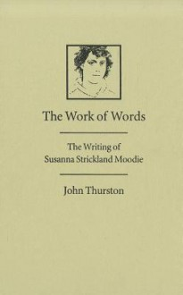 The Work of Words: The Writing of Susanna Strickland Moodie - John Harry Thurston