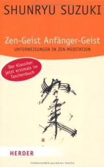 Zen Geist, Anfänger Geist Unterweisungen in Zen Meditation - Shunryu Suzuki, Trudy Dixon, Richard Baker, Huston Smith