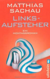 Linksaufsteher: Ein Montagsroman - Matthias Sachau