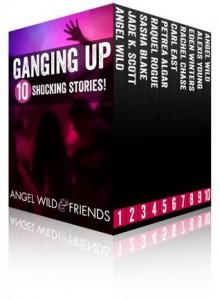 Ganging Up (10 Shocking Taboo Group, Gang and Menage Stories) - Angel Wild, Petrea Algar, Jade K Scott, Carl East, Raquel Rogue, Rachel Chase, Sasha Blake, Alexis Young, Eden Winters