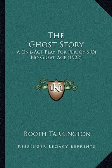 The Ghost Story: A One-Act Play for Persons of No Great Age - Booth Tarkington
