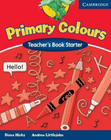 Primary Colours Teacher's Book Starter - Diana Hicks, Andrew Littlejohn