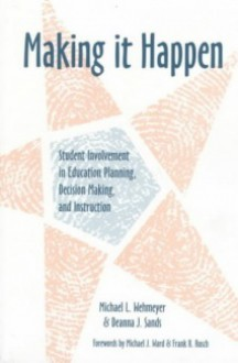 Making It Happen: Student Involvement in Education Planning, Decision Making, and Instruction - Michael L. Wehmeyer, Deanna J. Sands