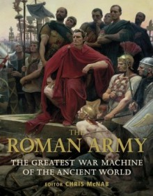 The Roman Army: The Greatest War Machine of the Ancient World - Chris McNab