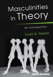 Masculinities in Theory: An Introduction - Todd W. Reeser