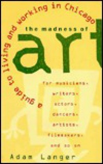 The Madness of Art: A Guide to Living and Working in Chicago - Adam Langer