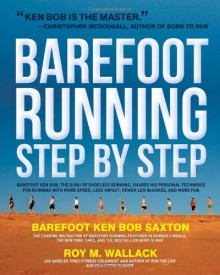 Barefoot Running Step by Step: Barefoot Ken Bob, the Guru of Shoeless Running, Shares His Personal Technique for Running with More - Roy Wallack