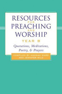 Resources for Preaching and Worship---Year B: Quotations, Meditations, Poetry, and Prayers - Hannah Ward