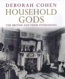 Household Gods: The British and their Possessions - Deborah Cohen