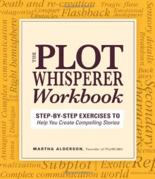 The Plot Whisperer Workbook: Step-by-Step Exercises to Help You Create Compelling Stories - Alderson, Martha Alderson