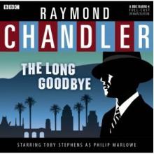 The Long Goodbye: A BBC Full-Cast Radio Drama - Raymond Chandler, Toby Stephens