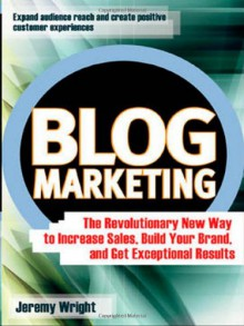 Blog Marketing: The Revolutionary New Way to Increase Sales, Build Your Brand, and Get Exceptional Results - Jeremy Wright