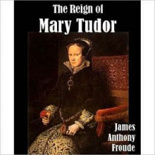 The Reign of Mary Tudor (Large Print Edition) - J.A. Froude
