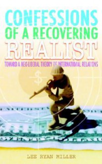 Confessions of a Recovering Realist: Toward a Neo-Liberal Theory of International Relations - Lee Ryan Miller