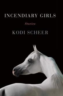 Incendiary Girls: Stories - Kodi Scheer