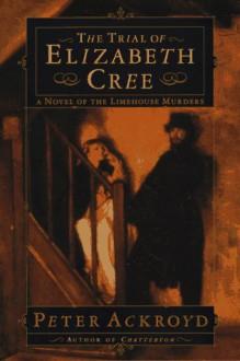 The Trial of Elizabeth Cree - Peter Ackroyd