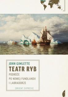 Teatr ryb. Podróże po Nowej Fundlandii i Labradorze - John Gimlette