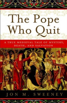 Pope Who Quit, The: A True Medieval Tale of Mystery, Death, and Salvation - Jon M. Sweeney