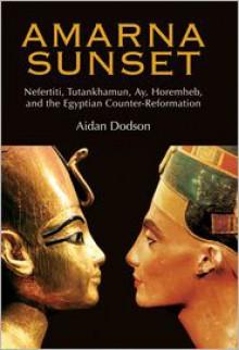 Amarna Sunset: Nefertiti, Tutankhamun, Ay, Horemheb, and the Egyptian Counter-Reformation - Aidan Dodson