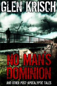No Man's Dominion and Other Post-Apocalyptic Tales - Glen Krisch