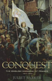 Conquest: The English Kingdom of France, 1417-1450 - Juliet Barker
