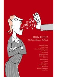 How Rude Modern Manners Defined - Alexander McCall Smith, Roger McGough, Ruby Wax, Mark Price, John Humphrys, Liz Jones, Giles Coren, Richard Hammond, Jenni Murray, Rachel Johnson, Jonathan Agnew, Sue Perkins, Quentin Letts, Fi Glover, Lynee Truss