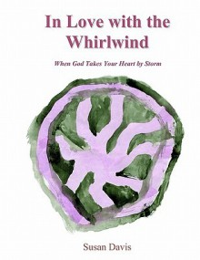 In Love with the Whirlwind: When God Takes Your Heart by Storm - Susan Davis