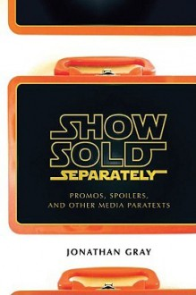 Show Sold Separately: Promos, Spoilers, and Other Media Paratexts - Jonathan Gray