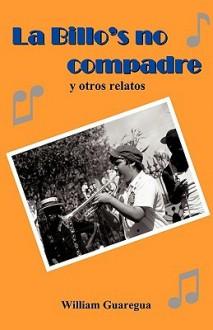 La Billo's No Compadre y Otros Relatos - Guaregua William Guaregua, Guaregua William Guaregua
