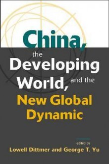 China, The Developing World, And The New Global Dynamic - Lowell Dittmer, George T. Yu