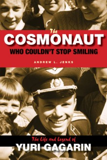 The Cosmonaut Who Couldn't Stop Smiling: The Life and Legend of Yuri Gagarin - Andrew L. Jenks