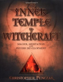 The Inner Temple of Witchcraft: Magick, Meditation and Psychic Development (Penczak Temple Series) - Christopher Penczak