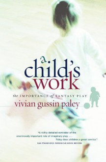 A Child's Work: The Importance of Fantasy Play - Vivian Gussin Paley