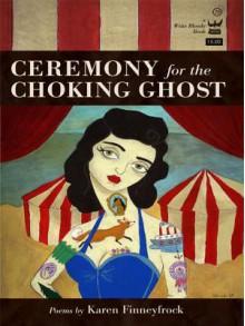 Ceremony for the Choking Ghost: Poems by Karen Finneyfrock - Karen Finneyfrock
