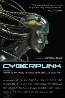 Cyberpunk: Stories of Hardware, Software, Wetware, Evolution, and Revolution - William Gibson, Victoria Blake, Jonathan Lethem, Pat Cadigan
