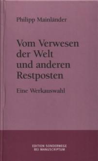 Vom Verwesen der Welt und anderen Restposten : eine Werkauswahl - Philipp Mainländer, Ulrich Horstmann