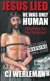 Jesus Lied: He Was Only Human: Debunking The New Testament - CJ Werleman