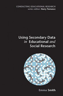 Using Secondary Data in Educational and Social Research - Emma Smith, Smith Emma