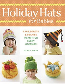 Holiday Hats for Babies: Caps, berets & beanies to knit for every occasion - Debby Ware