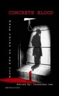 Concrete Blood: Dark Tales of the City - Cassandra Lee, Adam Huber, Eric Enck, Jeff Eisen, Jennifer L. Miller, Stephen Bell, Jordan M. Bobe, J. Travis Grundon, Charlotte Emma Gledson