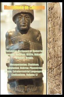 Thesaurus-Dictionary of Sumerian, Anunnaki, Assyrian, Hittite, Akkadian, Aramaic, Arabic. Vol.12 - Maximillien de Lafayette